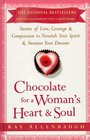 Chocolate for a Woman's Heart  Soul  Stories of Love Courage Aand Compassion to Nourish Your Spirit and Sweeten Your Dreams