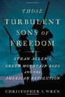 Those Turbulent Sons of Freedom Ethan Allen's Green Mountain Boys and the American Revolution