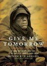 Give Me Tomorrow The Korean War's Greatest Untold Story - The Epic Stand of the Marines of George Company
