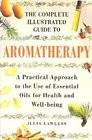 The Complete Illustrated Guide to Aromatherapy A Practical Approach to the Use of Essential Oils for Health and Well-being