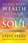 Living With Wealth Without Losing Your Soul A Pastor's Journey from Guilt to Grace