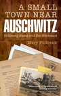 A Small Town Near Auschwitz Ordinary Nazis and the Holocaust