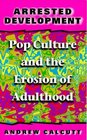 Arrested Development: Pop Culture and the Erosion of Adulthood