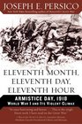 Eleventh Month Eleventh Day Eleventh Hour  Armistice Day 1918 World War I and Its Violent Climax