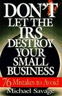 Don't Let the IRS Destroy Your Small Business: Seventy-Six Mistakes to Avoid