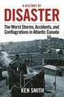 A History of Disaster The Worst Storms Accidents and Conflagrations in Atlantic Canada