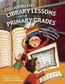 Collaborative Library Lessons for the Primary Grades : Linking Research Skills to Curriculum Standards
