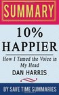 Book Summary, Review & Analysis: 10% Happier: How I Tamed the Voice in My Head, Reduced Stress Without Losing My Edge, and Found Self-Help That Actually Works (A True Story) by Dan Harris