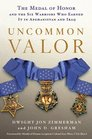 Uncommon Valor The Medal of Honor and the Six Warriors Who Earned It in Afghanistan and Iraq