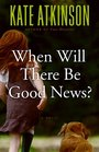When Will There Be Good News? (Jackson Brodie, Bk 3)