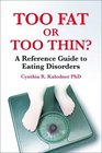 Too Fat or Too Thin? A Reference Guide to Eating Disorders