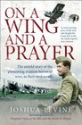 On a Wing and a Prayer - The Untold Story of the Pioneering Aviation Heroes of WWI in Their Own Words