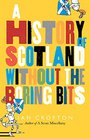 Scottish History Without the Boring Bits A Chronicle of the Curious the Eccentric the Atrocious and the Unlikely