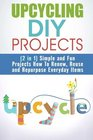 Upcycling DIY Projects  Simple and Fun Projects How To Renew Reuse and Repurpose Everyday Items
