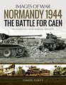 Normandy 1944 The Battle for Caen Rare Photographs from Wartime Archives