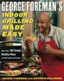 George Foreman's Indoor Grilling Made Easy : More Than 100 Simple, Healthy Ways to Feed Family and Friends