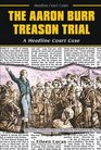 The Aaron Burr Treason Trial: A Headline Court Case (Headline Court Cases)