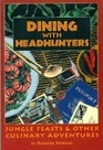 Dining With Headhunters Jungle Feasts and Other Culinary Adventures