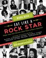 Eat Like a Rock Star More than 100 Recipes from Rock 'n' Roll's Greatest