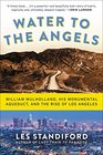 Water to the Angels William Mulholland His Monumental Aqueduct and the Rise of Los Angeles