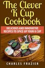 The Clever K Cup Cookbook Delicious and Innovative Recipes to Spice up Your K Cup