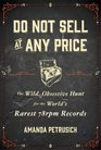 Do Not Sell At Any Price The Wild Obsessive Hunt for the World's Rarest 78rpm Records