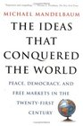 The Ideas That Conquered the World Peace Democracy and Free Markets in the Twenty-First Century