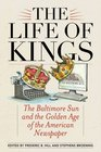 The Life of Kings The Baltimore Sun and the Golden Age of the American Newspaper
