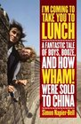 I'm Coming to Take You to Lunch  A Fantastic Tale of Boys Booze and How Wham Were Sold to China