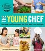 The Young Chef Recipes and Techniques for Kids Who Love to Cook