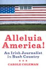 Alleluia America!: An Irish Journalist in Bush Country
