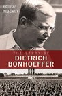 Radical Integrity The Story of Dietrich Bonhoeffer