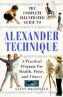The Complete Illustrated Guide to the Alexander Technique A Practical Program for Health Poise and Fitness