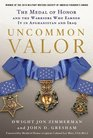 Uncommon Valor The Medal of Honor and the Warriors Who Earned It in Afghanistan and Iraq