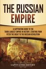 The Russian Empire A Captivating Guide to the ThirdLargest Empire in History Starting from Peter the Great to the Russian Revolution