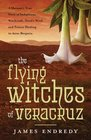 The Flying Witches of Veracruz A Shaman's True Story of Indigenous Witchcraft Devil's Weed and Trance Healing in Aztec Brujeria