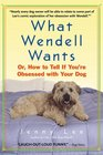 What Wendell Wants : Or, How to Tell if You're Obsessed with Your Dog