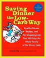Saving Dinner the Low-Carb Way : Healthy Menus, Recipes, and the Shopping Lists That Will Keep the Whole Family at the Dinner Table