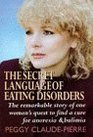 The Secret Language of Eating Disorders The Revolutionary New Approach to Understanding and Curing Anorexia and Bulimia