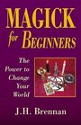 Magick for Beginners The Power to Change Your World
