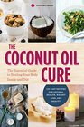 The Coconut Oil Cure The Essential Guide to Healing Your Body Inside and Out