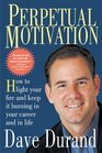 Perpetual Motivation How To Light Your Fire And Keep It Burning In Your Career And In Life
