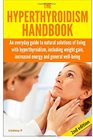 The Hyperthyroidism Handbook An Everyday Guide to Natural Solutions of Living with Hyperthyroidism including Weight Gain Increased Energy and General Well-Being
