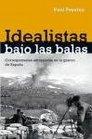 Idealistas bajo las balas/ We Saw Spain Die Corresponsales extranjeros en la guerra de Espana/ Foreign Correspondents in Spain War