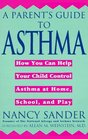 A Parent's Guide to Asthma : How You Can Help Your Child Control Asthma at Home, School and Play