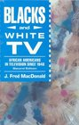 Blacks and White TV : African Americans in Television Since 1948