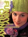 Funky Chunky Knitted Accessories 60 Ways and More to Make and Customize Hats Bags Scarves Mittens and Capelets 60 Ways and More to Make and Customize Hats Bags Scarves Mittens and Slippers