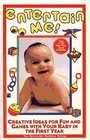 Entertain Me! : Creative Ideas for Fun and Games with Your Baby in the First Year