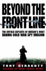 BEYOND THE FRONT LINE THE UNTOLD EXPLOITS OF BRITAIN'S MOST DARING COLD WAR SPY MISSION