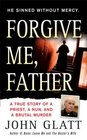 Forgive Me Father A True Story of a Priest a Nun and Brutal Murder